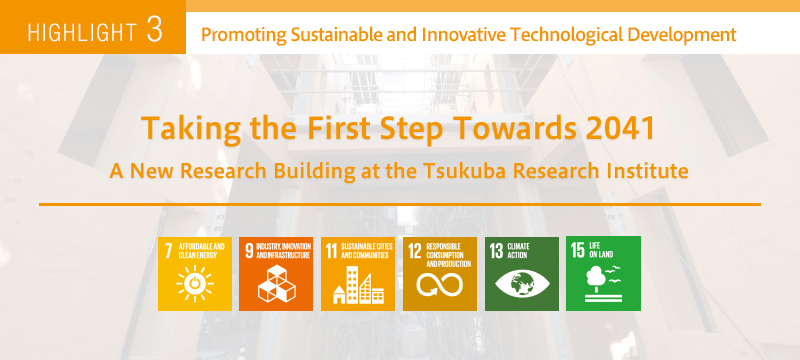 HIGHLIGHT 3 Promoting Sustainable and Innovative Technological Development Taking the First Step Towards 2041 A New Research Building at the Tsukuba Research Institute