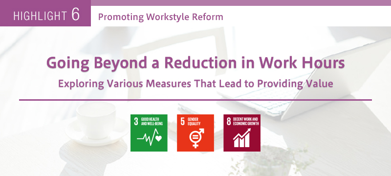 HIGHLIGHT 6 Promoting Workstyle Reform Going beyond a reduction in work hours Exploring various measures that lead to providing value