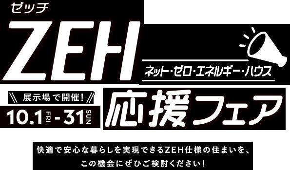 ZEH応援フェア 展示場で開催! 10月1日(木)〜31日(日) 快適で安心な暮らしを実現できるZEH仕様の住まいを、この機会にぜひご検討ください!
